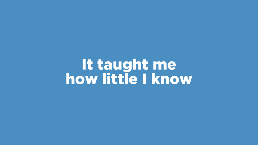 It taught me how little I know
