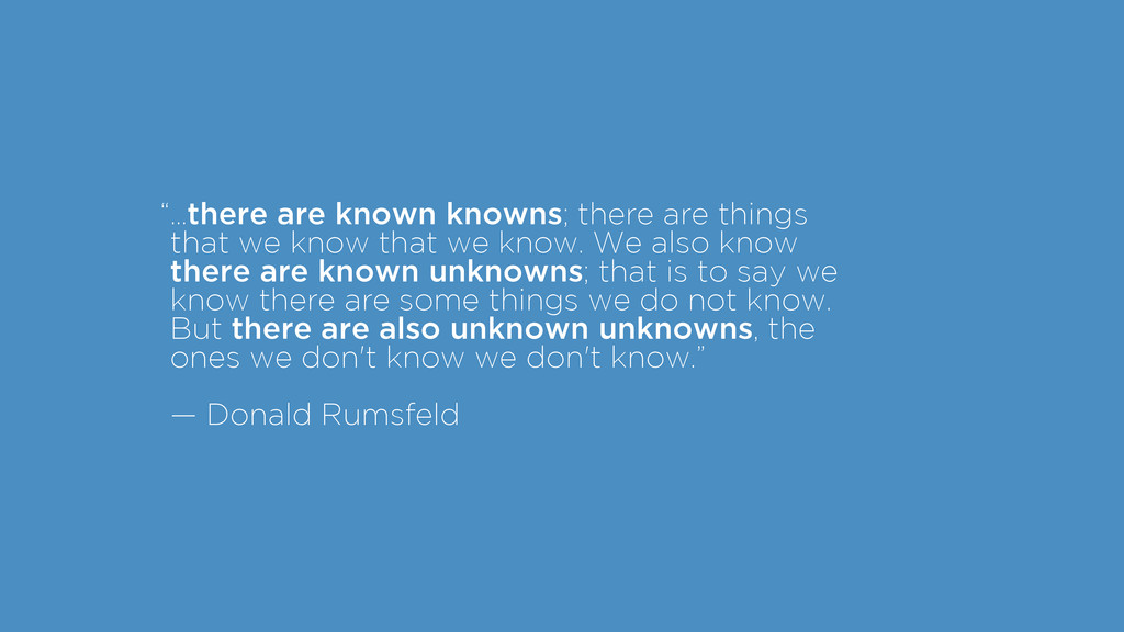 """"""" ! ! ! ! ! ! …there are known knowns; there ar..."""