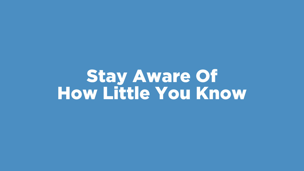 Stay Aware Of How Little You Know