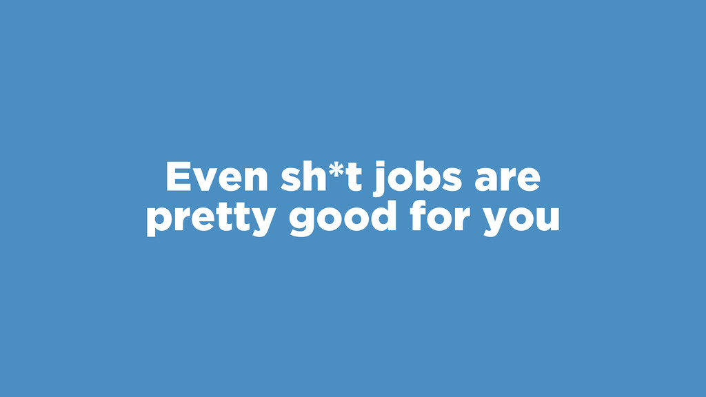 Even sh*t jobs are pretty good for you