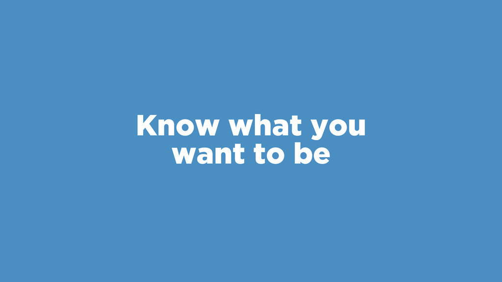 Know what you want to be