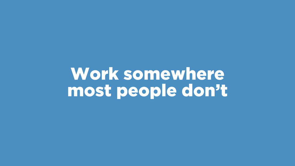 Work somewhere most people don't