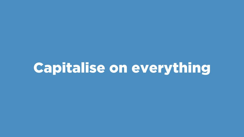 Capitalise on everything