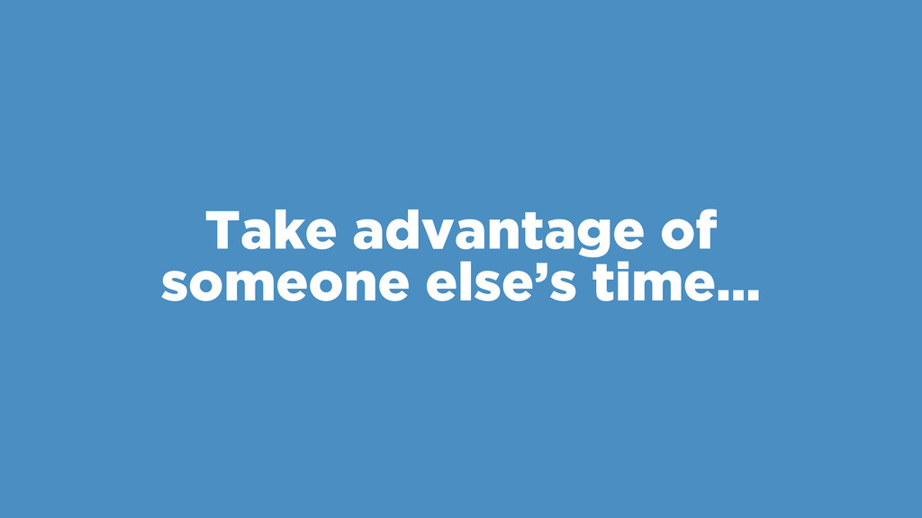 Take advantage of someone else's time…