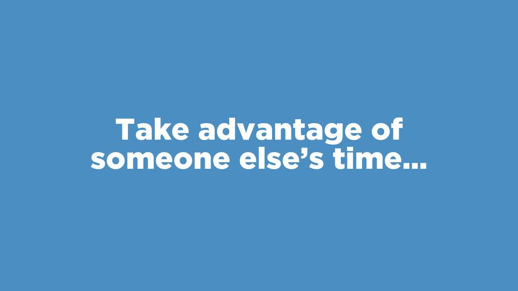 Take advantage of someone else's time…