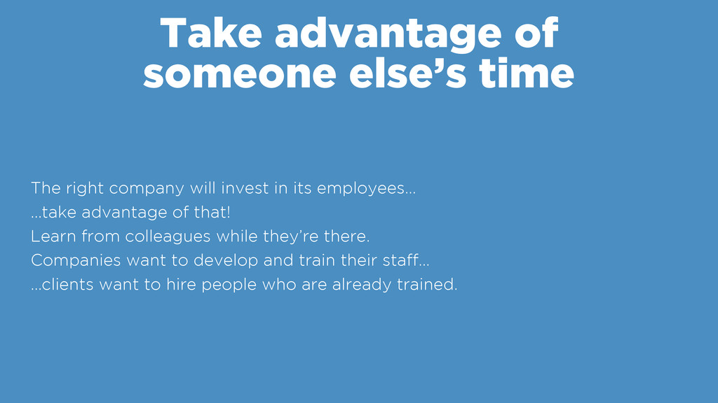 Take advantage of someone else's time The right...