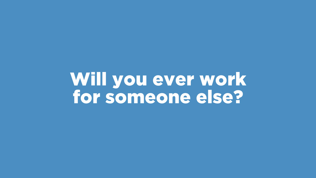 Will you ever work for someone else?