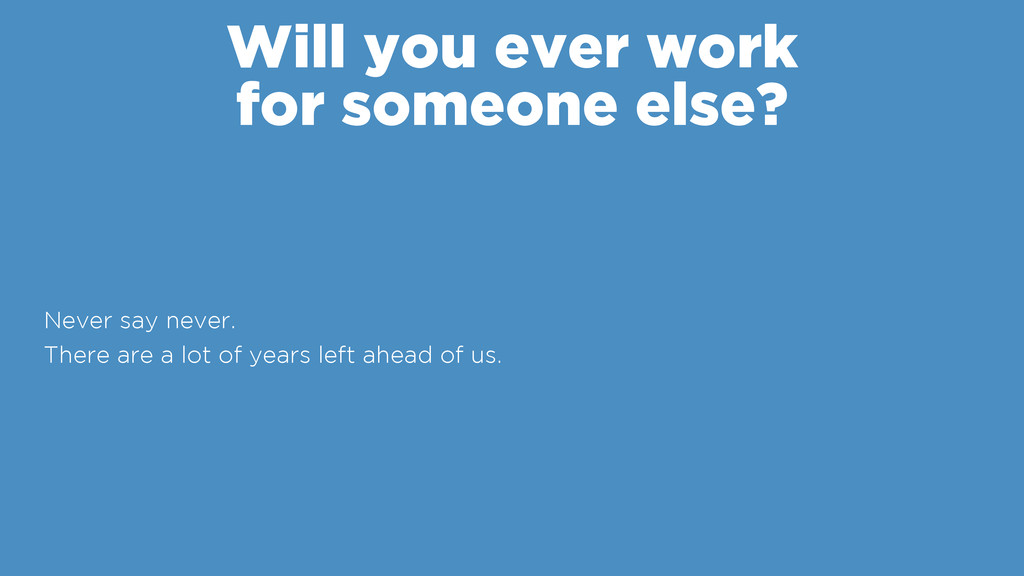 Will you ever work for someone else? Never say...