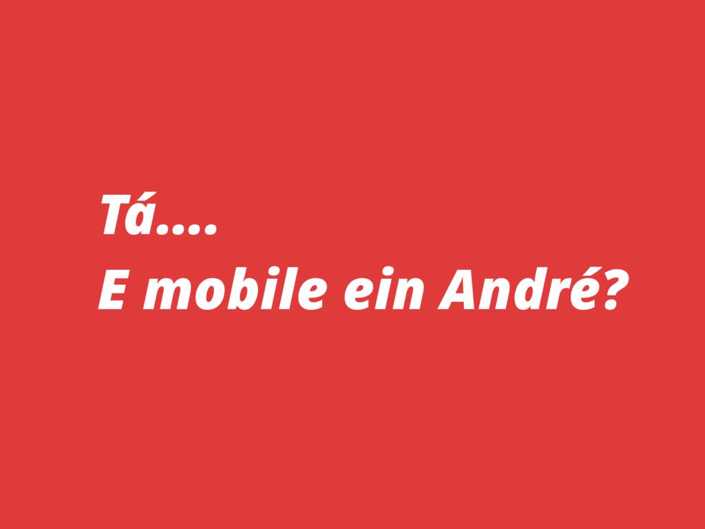 Tá…. E mobile ein André?