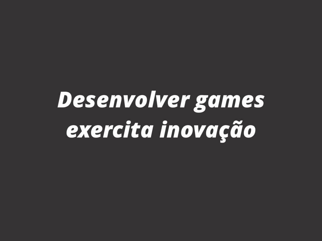 Desenvolver games exercita inovação