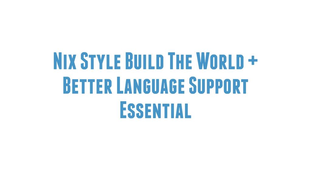 Nix Style Build The World + Better Language Sup...