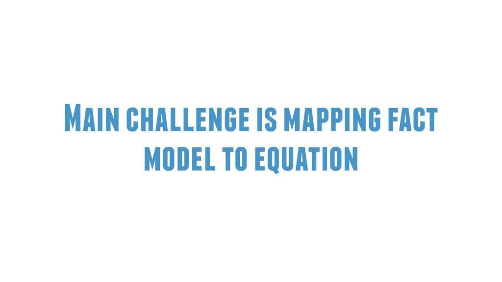 Main challenge is mapping fact model to equation
