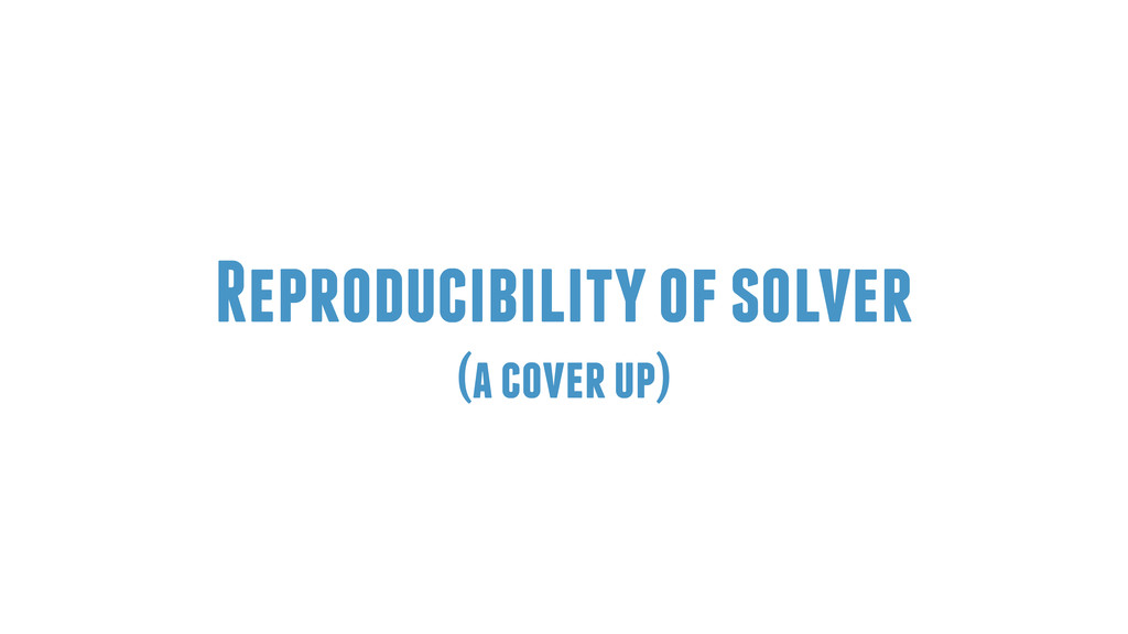 Reproducibility of solver (a cover up)