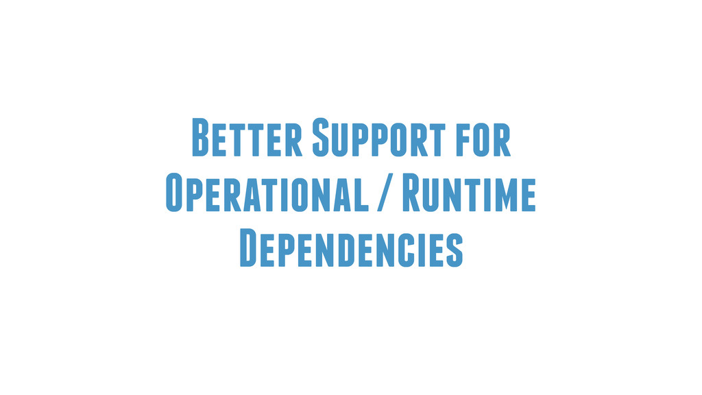 Better Support for Operational / Runtime Depend...