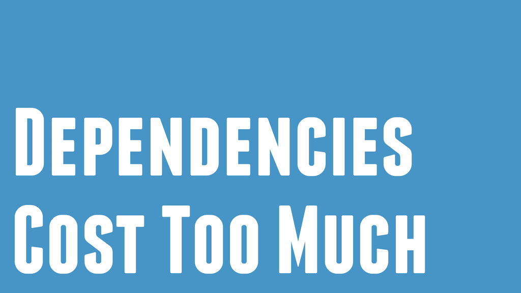 Dependencies Cost Too Much