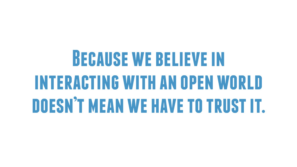 Because we believe in interacting with an open ...
