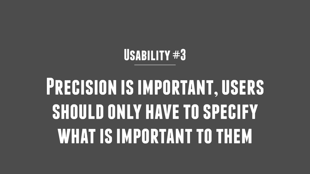 Usability #3 Precision is important, users shou...