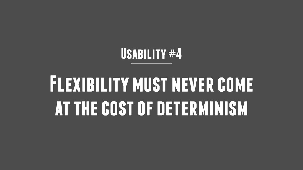 Usability #4 Flexibility must never come at the...