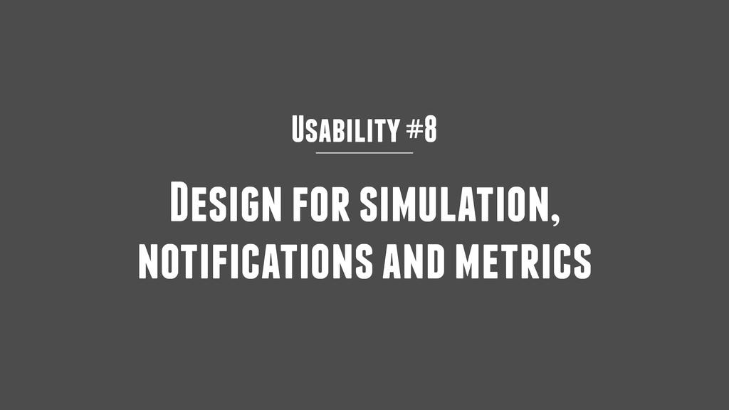Usability #8 Design for simulation, notificatio...