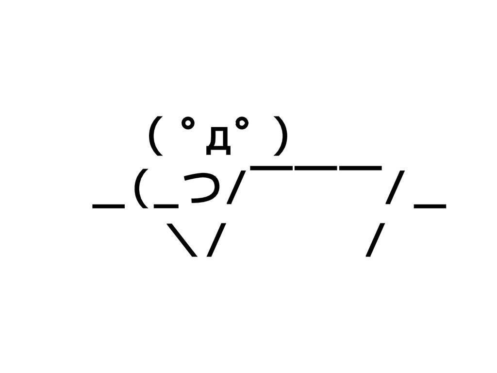 ( ゚д゚ )  _(_つ/ ̄ ̄ ̄/_   \/   /