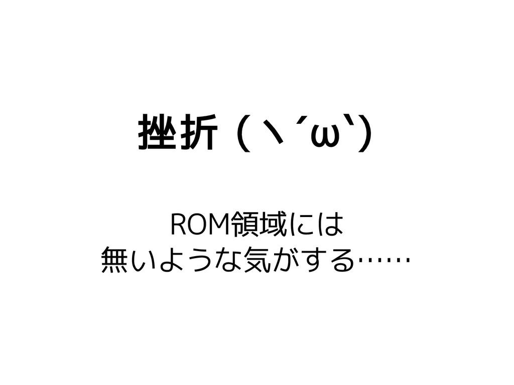 挫折 (ヽ´ω`) ROM領域には 無いような気がする……