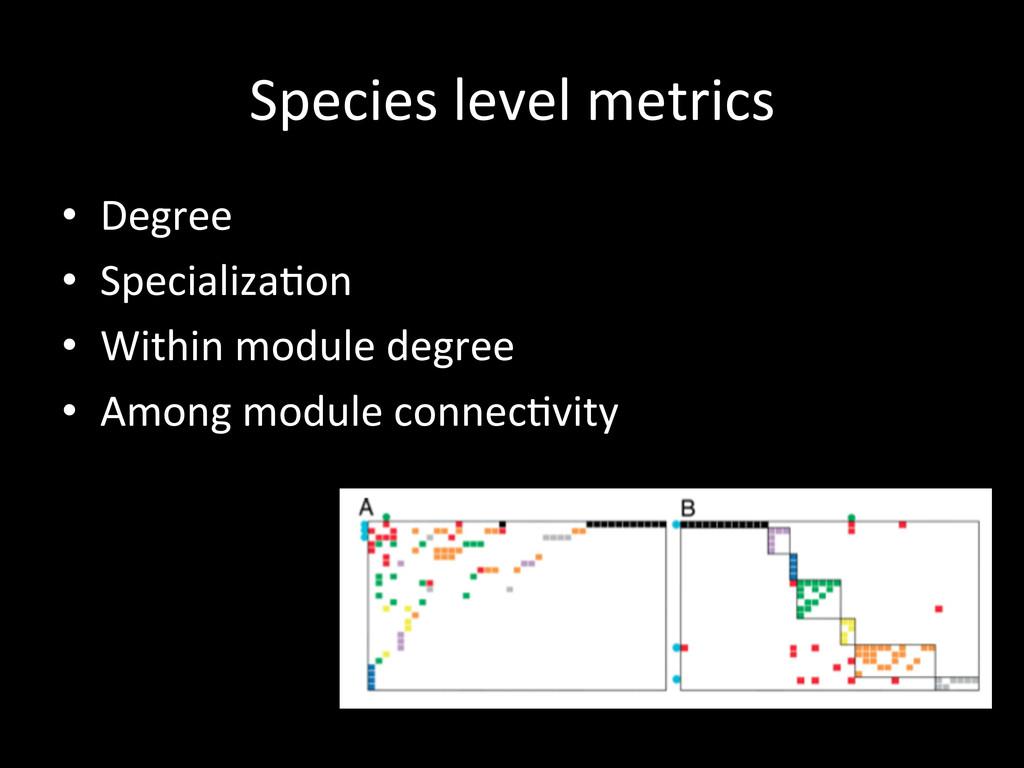 Species level metrics  • Degree  •...