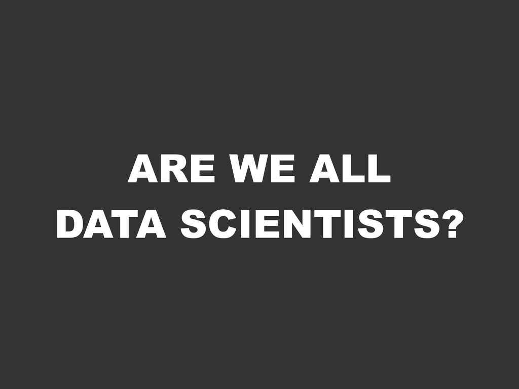 ARE WE ALL DATA SCIENTISTS?