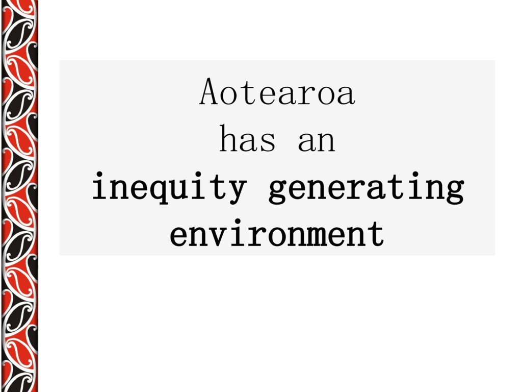 Aotearoa has an inequity generating environment