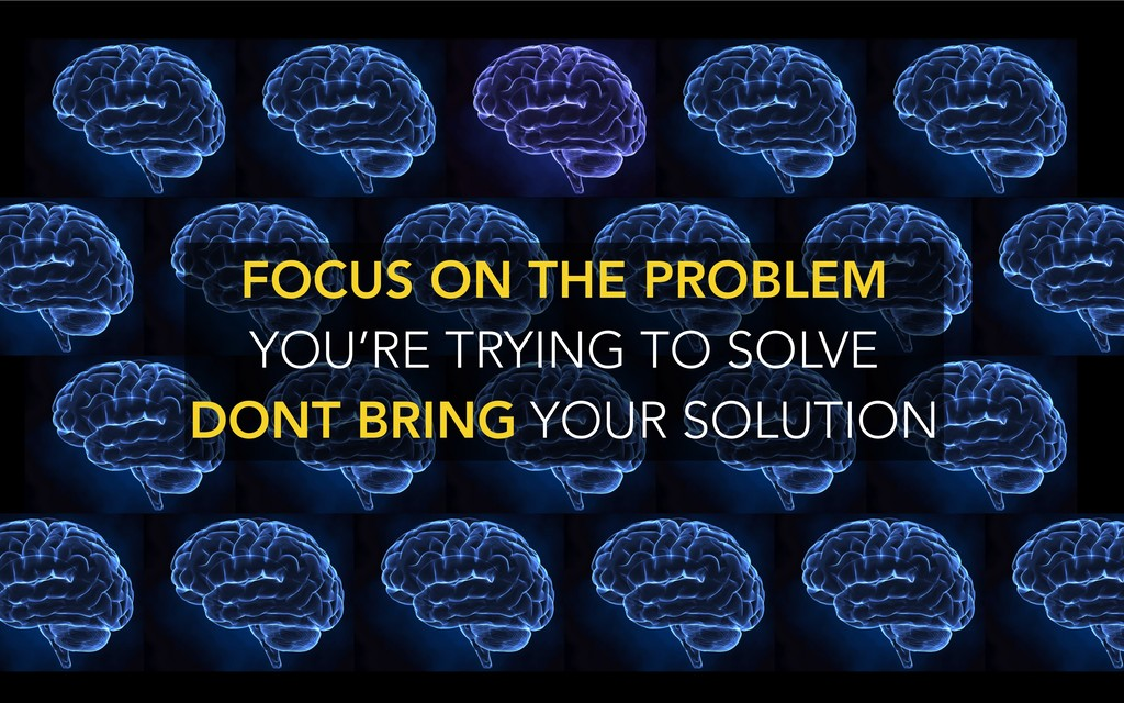FOCUS ON THE PROBLEM YOU'RE TRYING TO SOLVE DO...