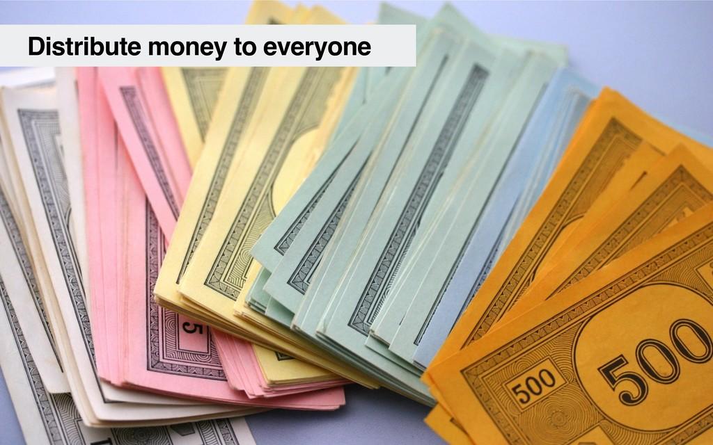 Distribute money to everyone