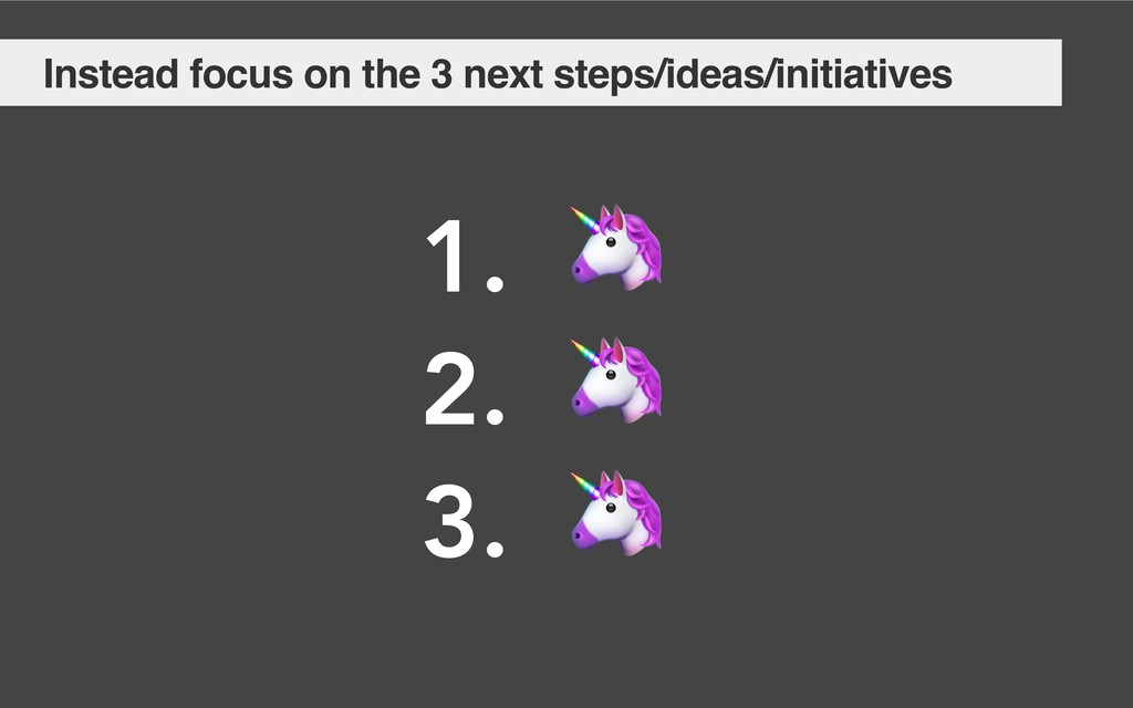Instead focus on the 3 next steps/ideas/initiat...