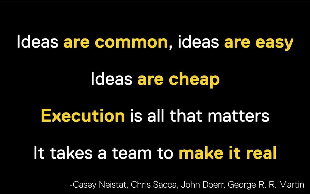 Ideas are common, ideas are easy Ideas are chea...