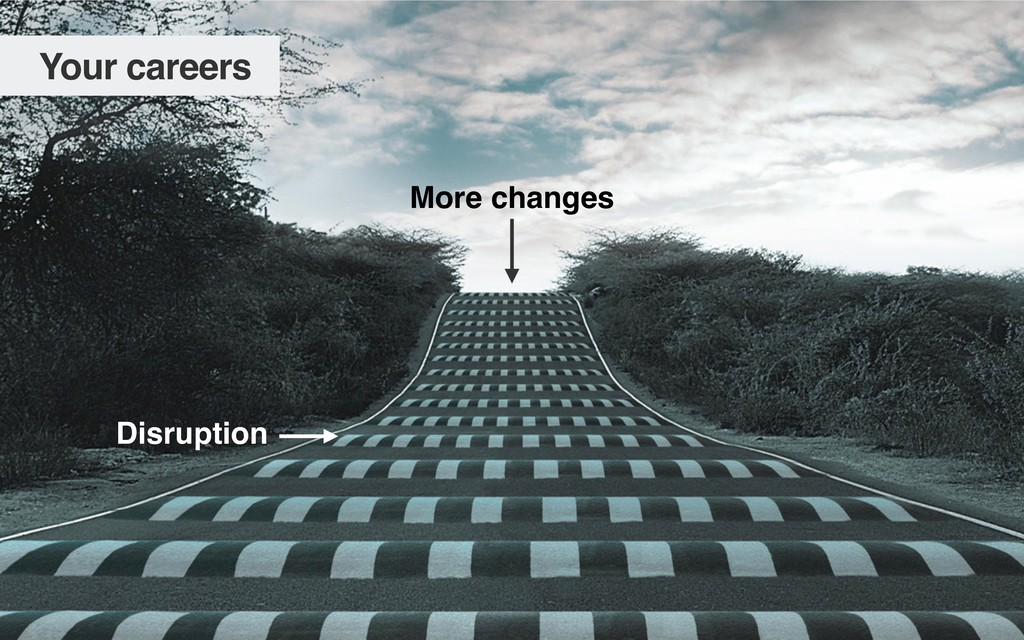 Your careers More changes Disruption