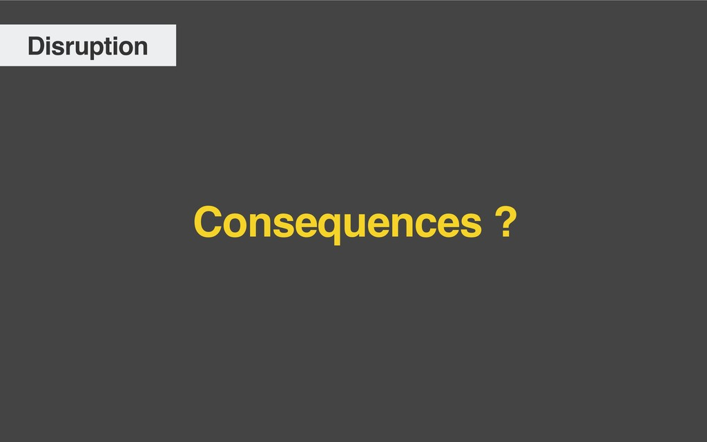 Consequences ? Disruption