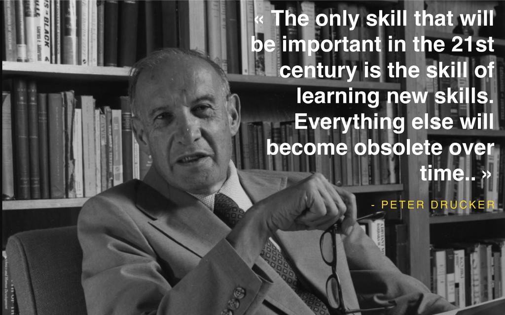 - P E T E R D R U C K E R « The only skill that...