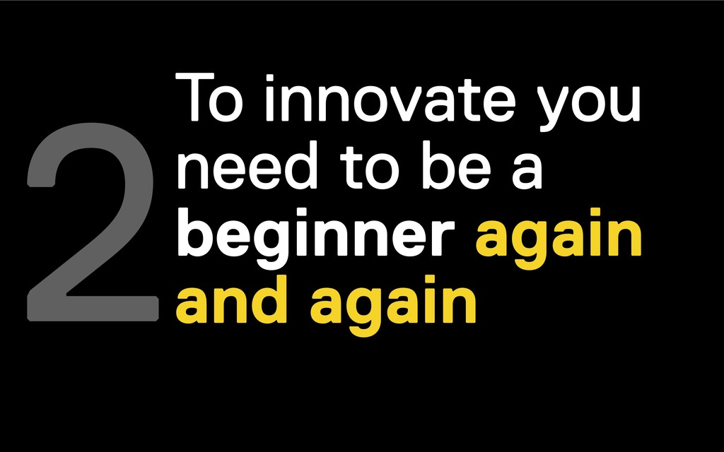 2To innovate you need to be a beginner again an...