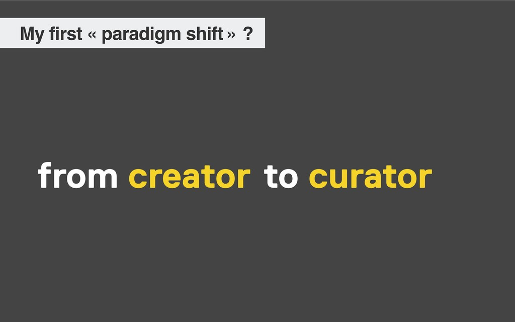 My first « paradigm shift » ? from creator cura...