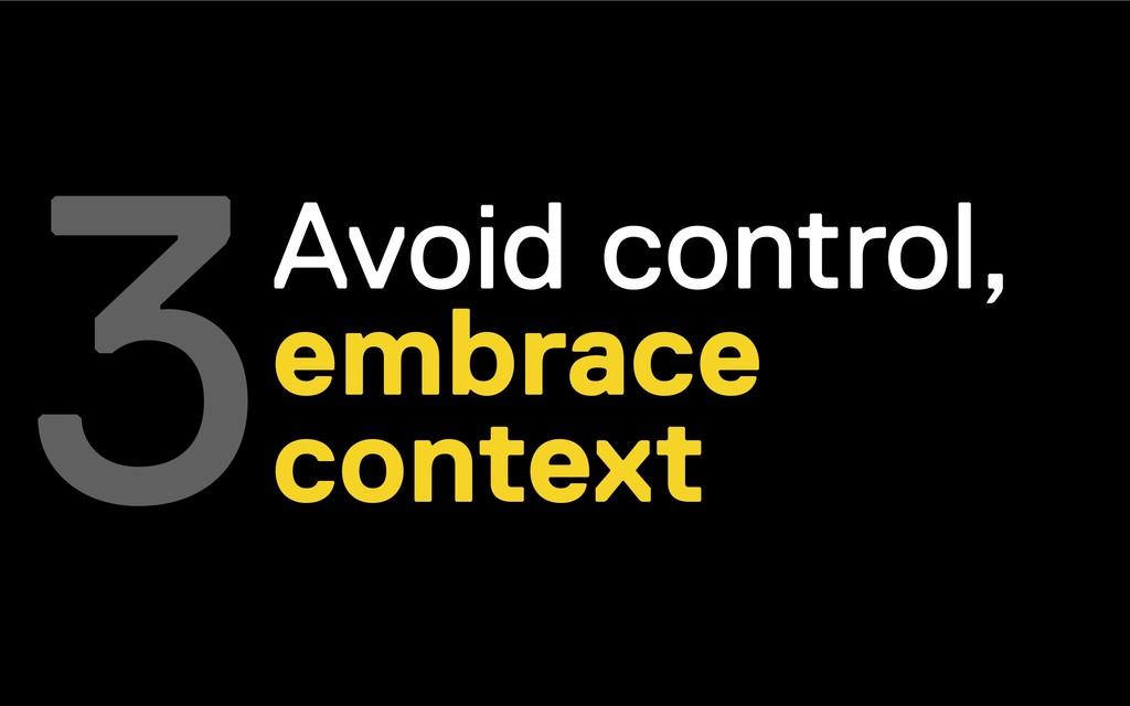 Avoid control, embrace context 3