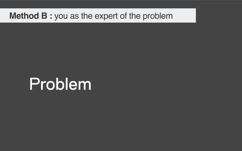 Problem Method B : you as the expert of the pro...
