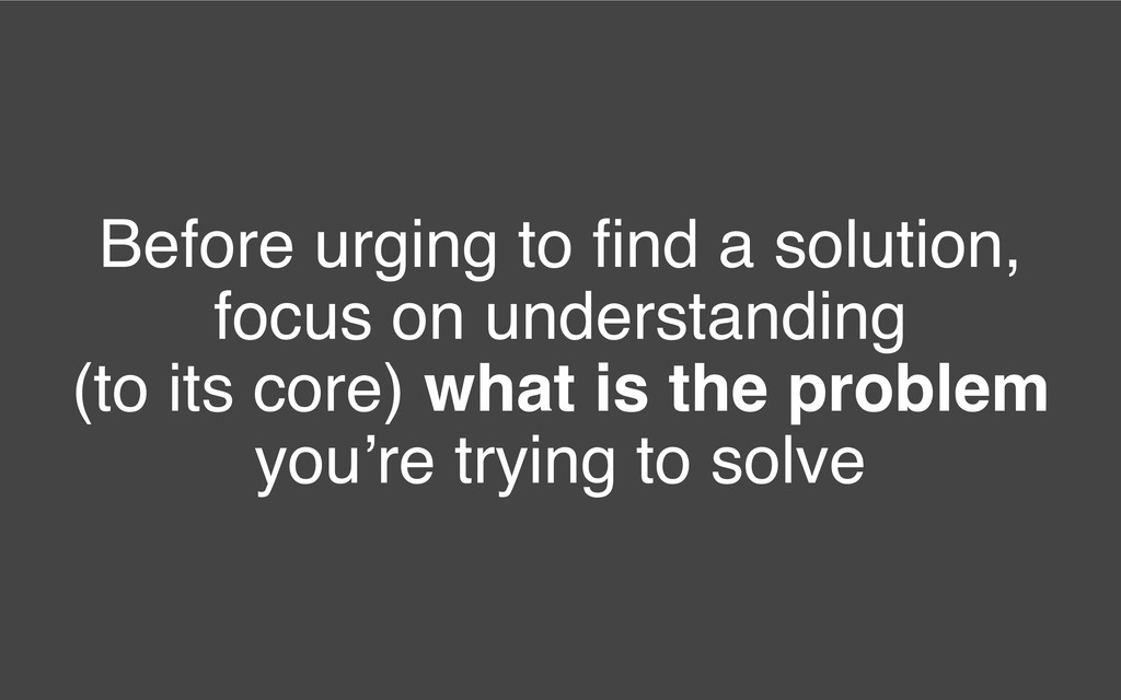 Before urging to find a solution, focus on under...