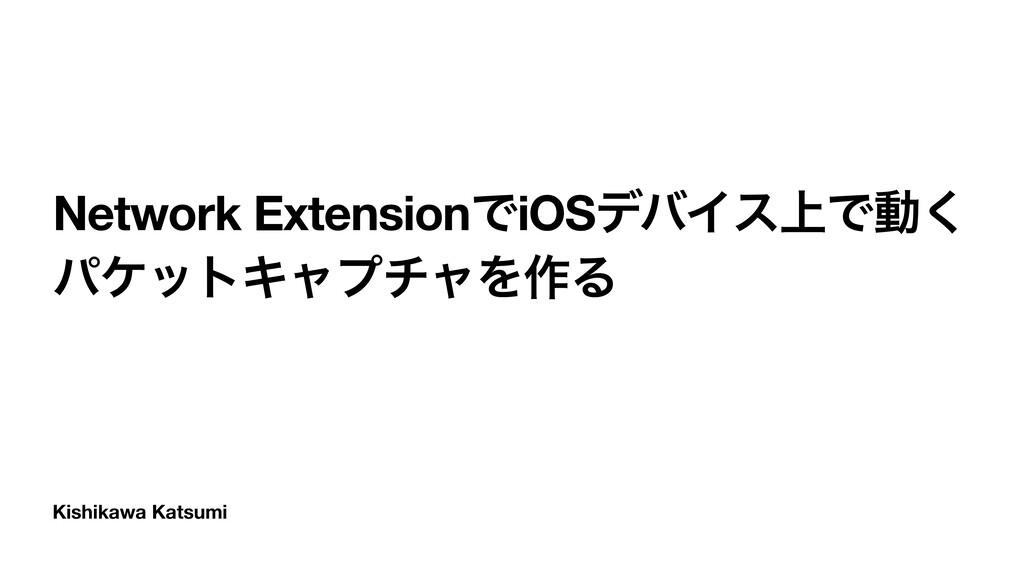 Kishikawa Katsumi Network ExtensionͰiOSσόΠε্Ͱಈ͘...