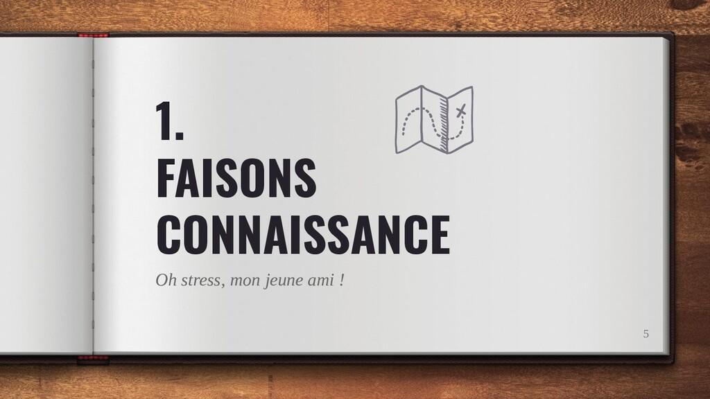 1. FAISONS CONNAISSANCE Oh stress, mon jeune am...