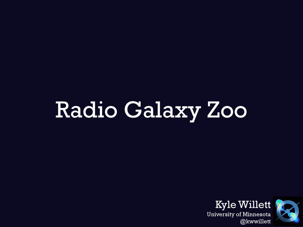 Radio Galaxy Zoo Kyle Willett University of Min...