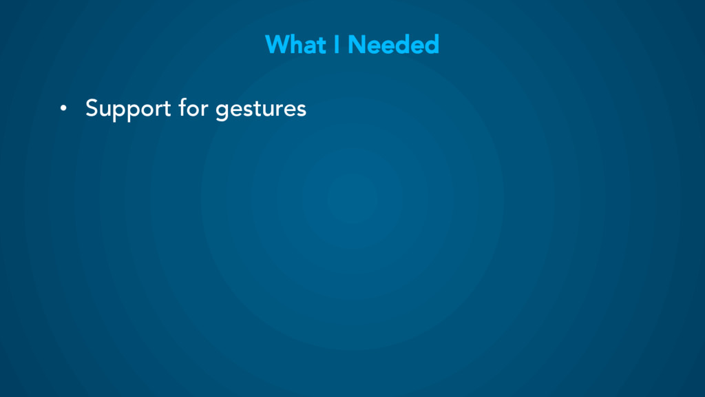 What I Needed • Support for gestures