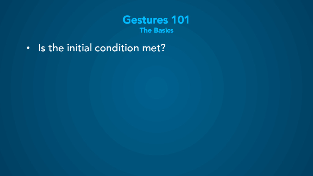 Gestures 101 The Basics • Is the initial condi...