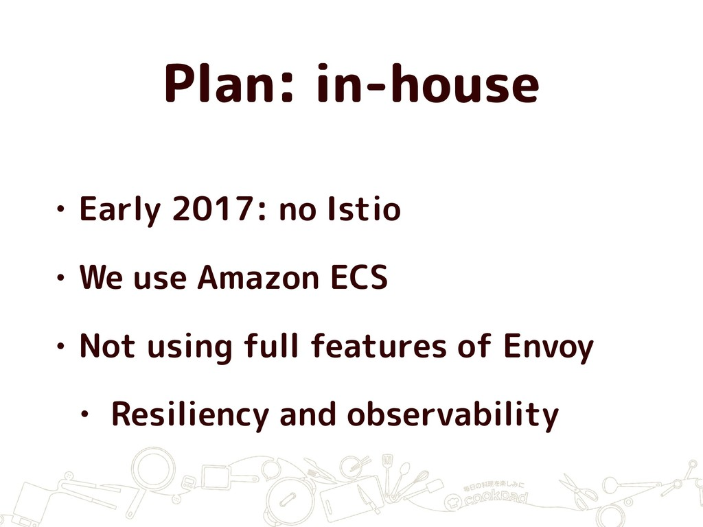 Plan: in-house • Early 2017: no Istio • We use ...