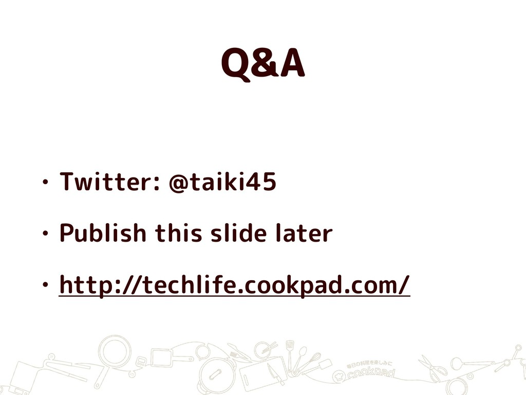 Q&A • Twitter: @taiki45 • Publish this slide la...