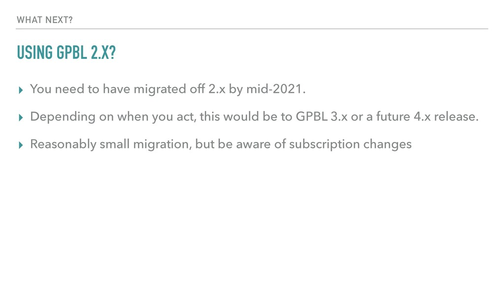 USING GPBL 2.X? ▸ You need to have migrated off...