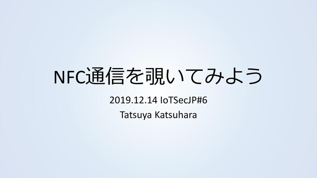 NFC通信を覗いてみよう 2019.12.14 IoTSecJP#6 Tatsuya Kats...