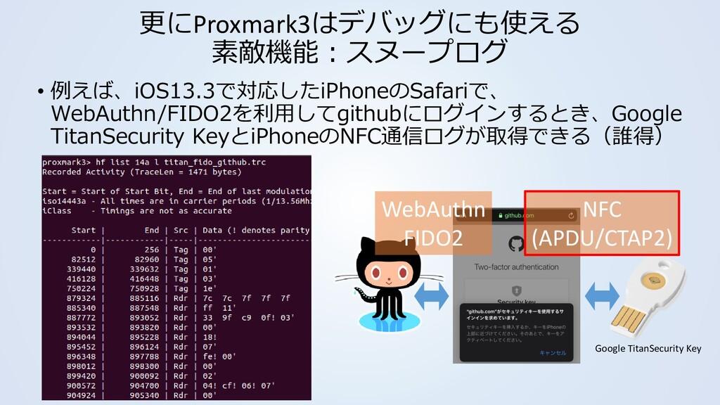 更にProxmark3はデバッグにも使える 素敵機能:スヌープログ • 例えば、iOS13.3...